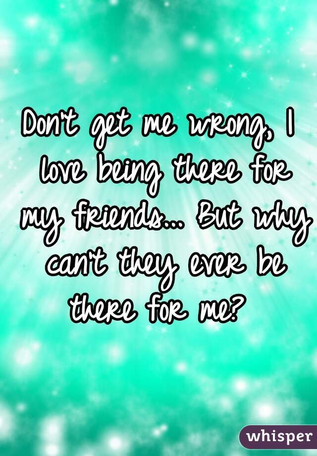Don't get me wrong, I love being there for my friends... But why can't they ever be there for me?