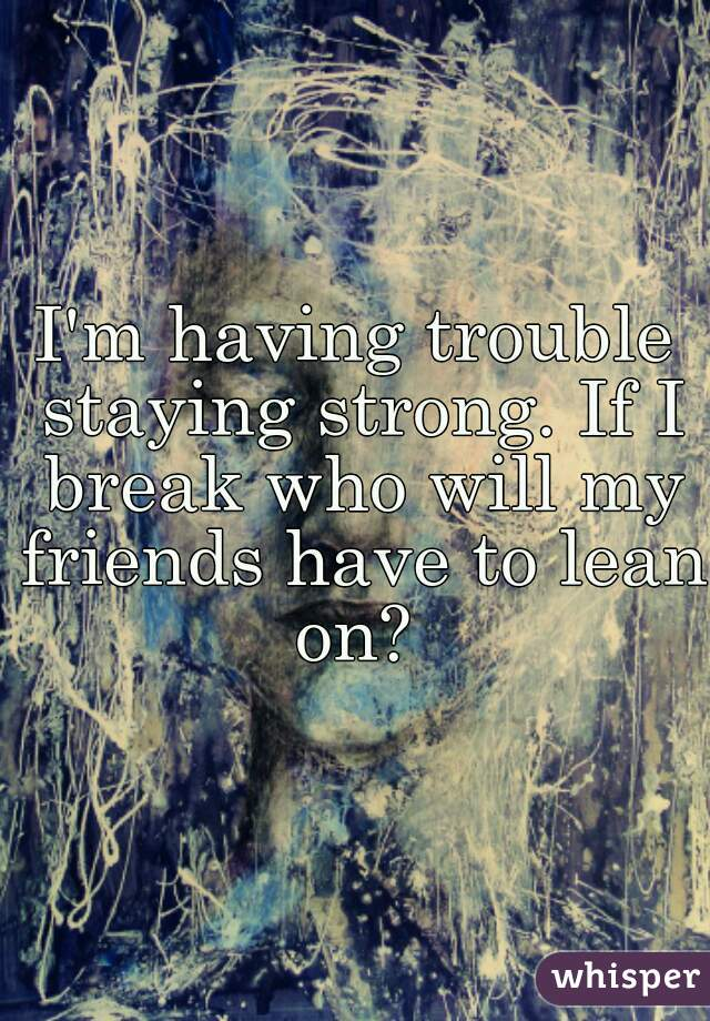 I'm having trouble staying strong. If I break who will my friends have to lean on?
