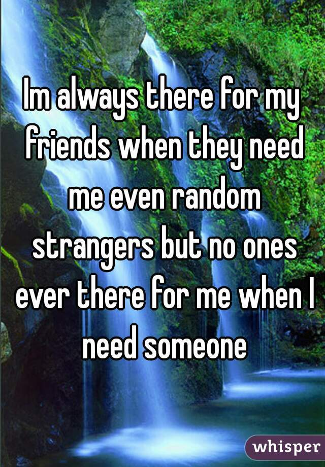 Im always there for my friends when they need me even random strangers but no ones ever there for me when I need someone
