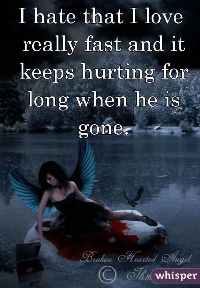 I hate that I love really fast and it keeps hurting for long when he is gone.