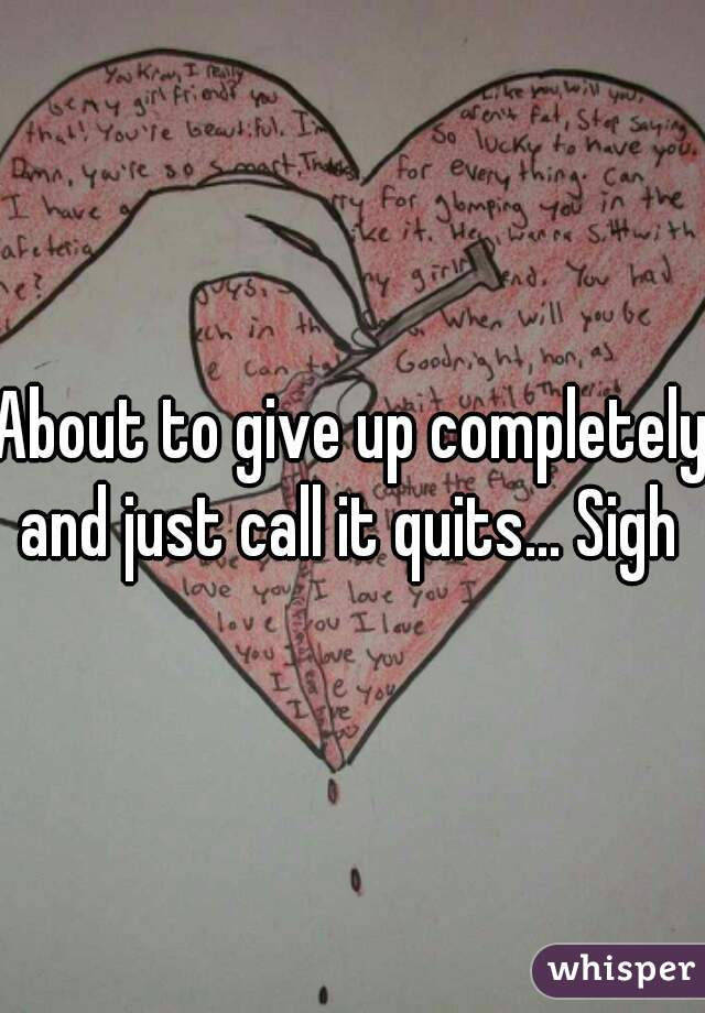 About to give up completely and just call it quits... Sigh