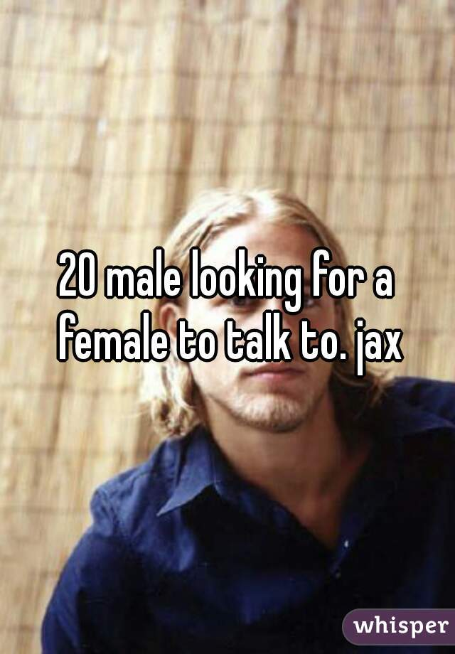 20 male looking for a female to talk to. jax