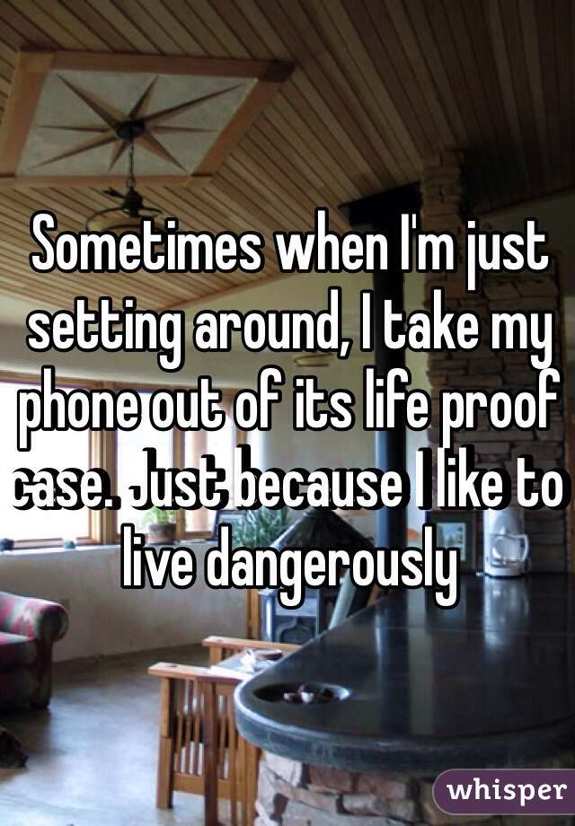 Sometimes when I'm just setting around, I take my phone out of its life proof case. Just because I like to live dangerously