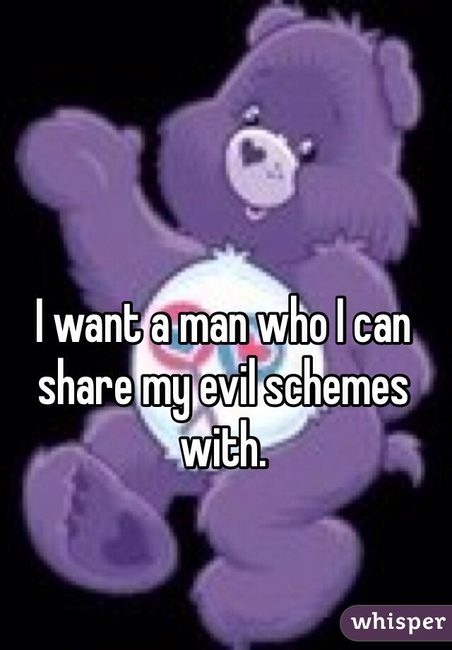 I want a man who I can share my evil schemes with.