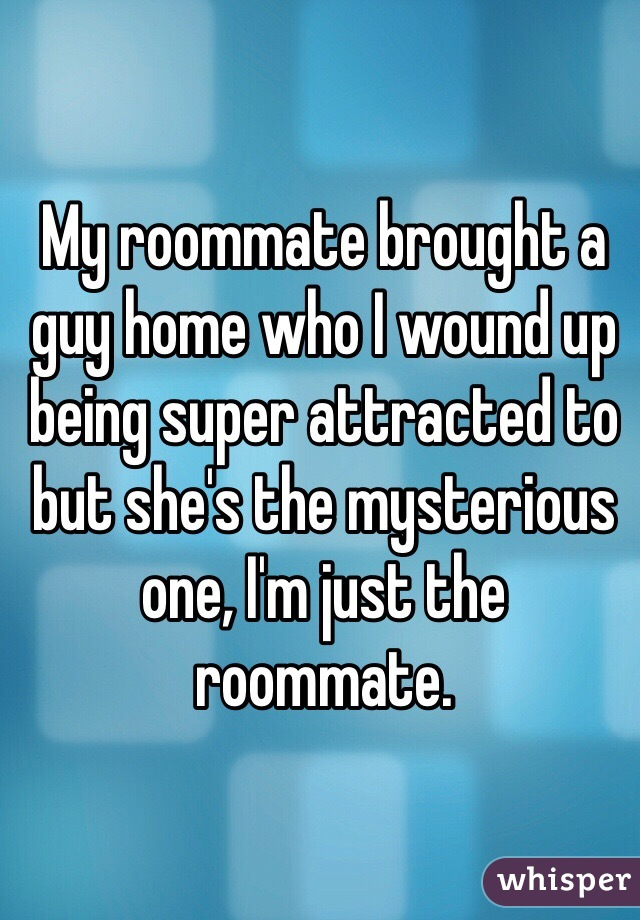 My roommate brought a guy home who I wound up being super attracted to but she's the mysterious one, I'm just the roommate.