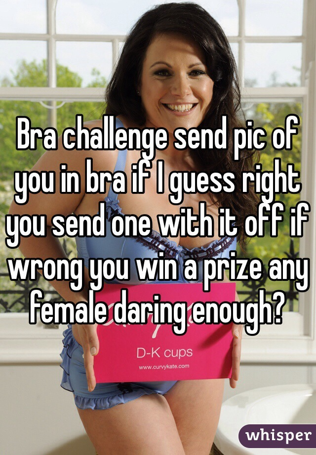 Bra challenge send pic of you in bra if I guess right you send one with it off if wrong you win a prize any female daring enough?