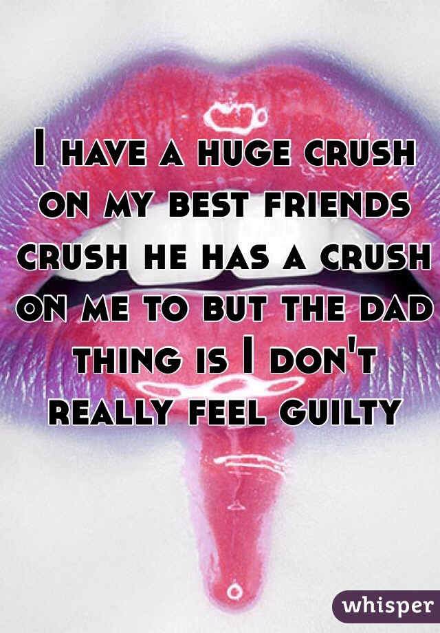 I have a huge crush on my best friends crush he has a crush on me to but the dad thing is I don't really feel guilty