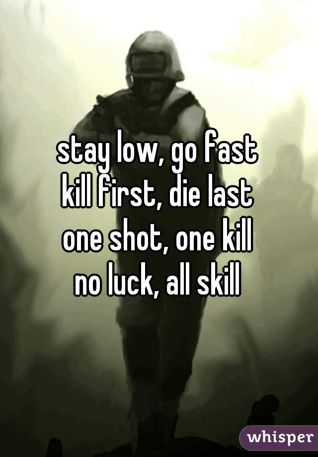 stay low, go fast kill first, die last one shot, one kill no luck, all skill