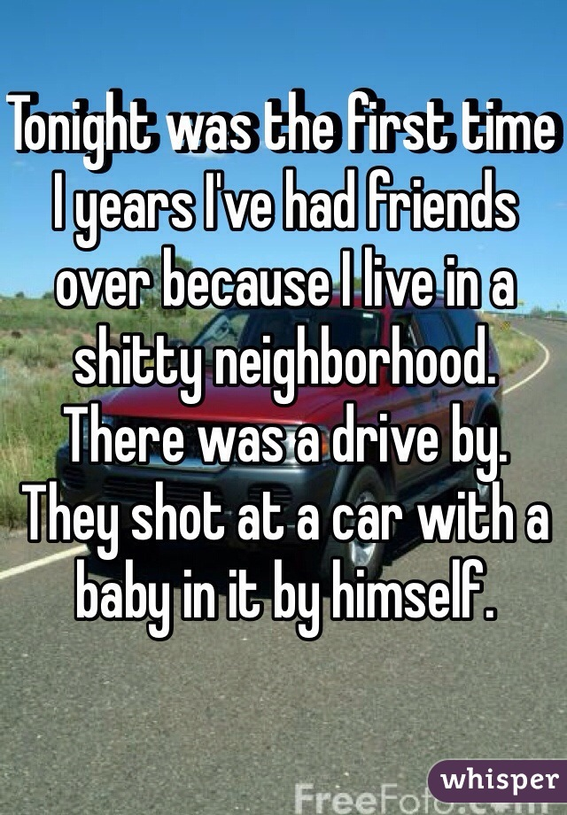 Tonight was the first time I years I've had friends over because I live in a shitty neighborhood.  There was a drive by. They shot at a car with a baby in it by himself.