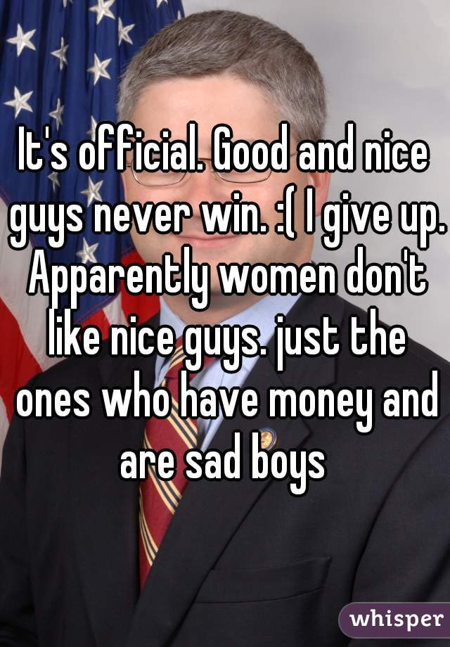 It's official. Good and nice guys never win. :( I give up. Apparently women don't like nice guys. just the ones who have money and are sad boys