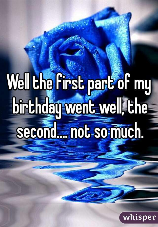 Well the first part of my birthday went well, the second.... not so much.