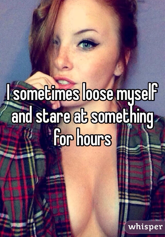 I sometimes loose myself and stare at something for hours