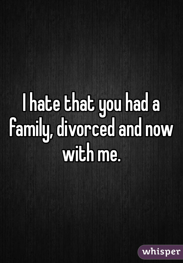 I hate that you had a family, divorced and now with me.