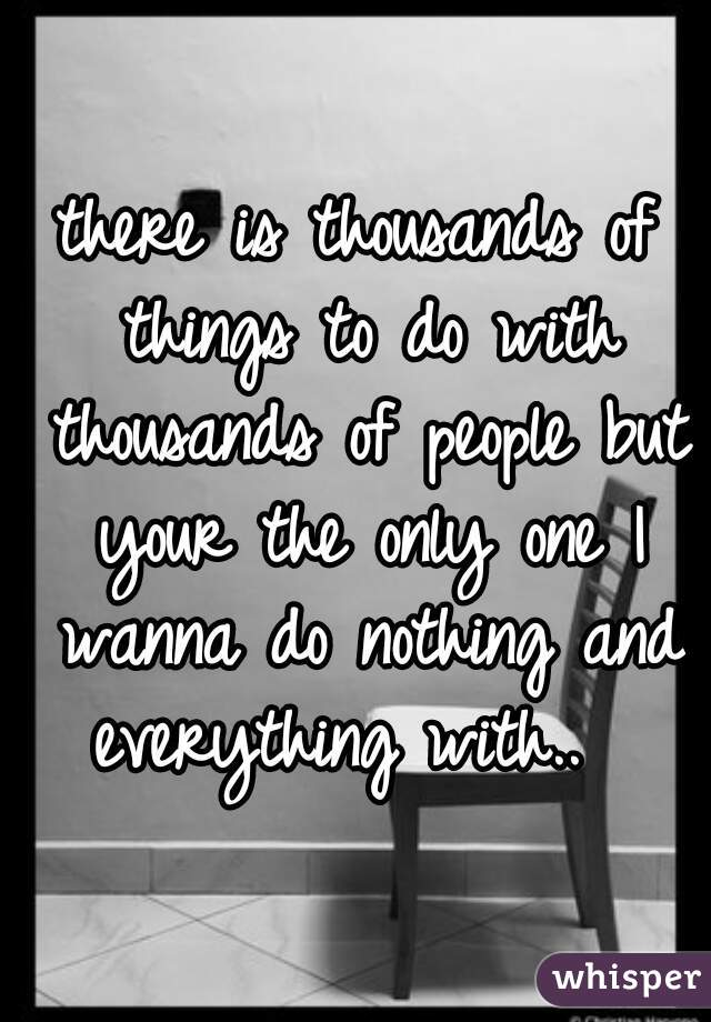 there is thousands of things to do with thousands of people but your the only one I wanna do nothing and everything with..