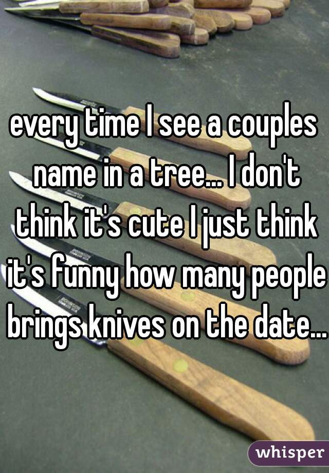 every time I see a couples name in a tree... I don't think it's cute I just think it's funny how many people brings knives on the date...
