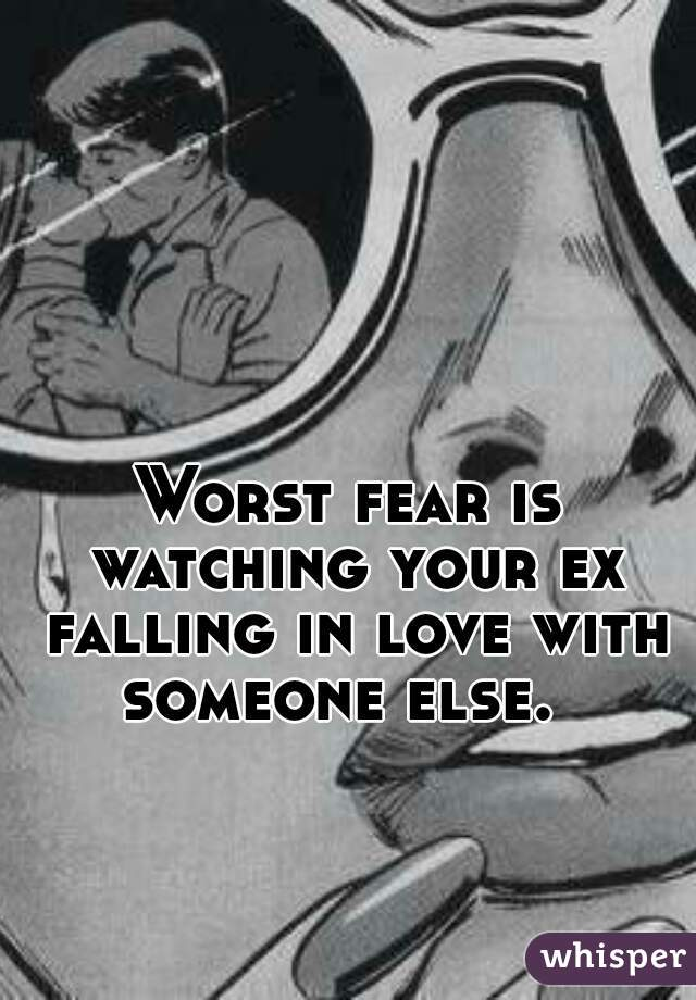 Worst fear is watching your ex falling in love with someone else.