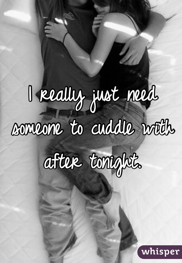I really just need someone to cuddle with after tonight.