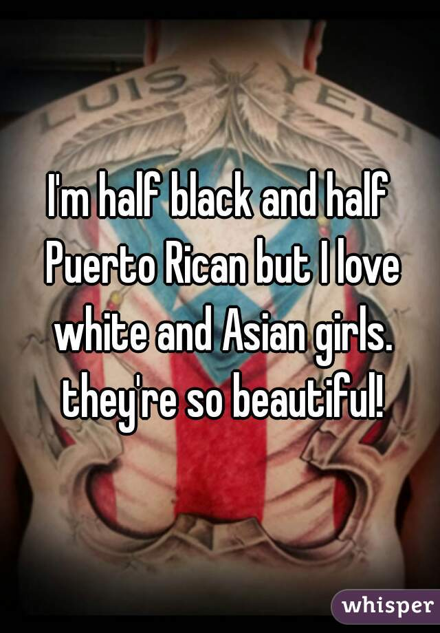 I'm half black and half Puerto Rican but I love white and Asian girls. they're so beautiful!
