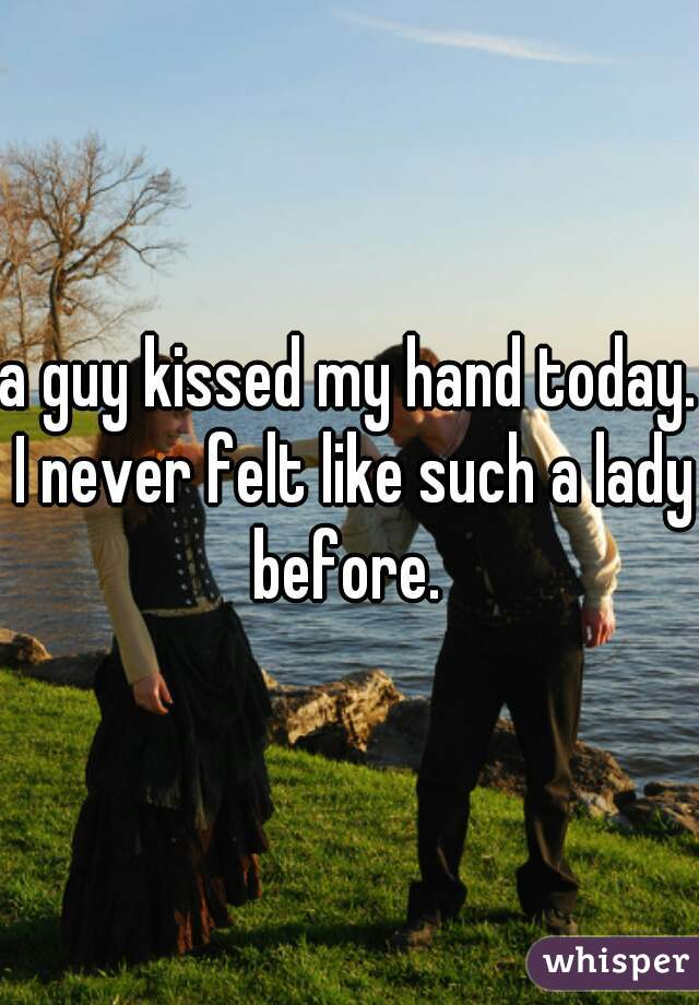 a guy kissed my hand today. I never felt like such a lady before.