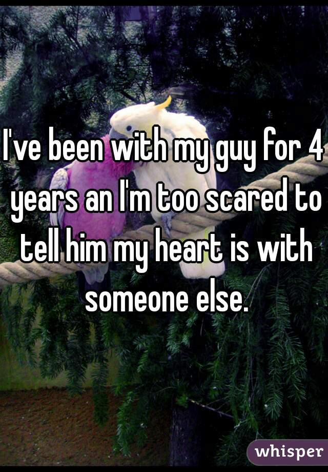 I've been with my guy for 4 years an I'm too scared to tell him my heart is with someone else.