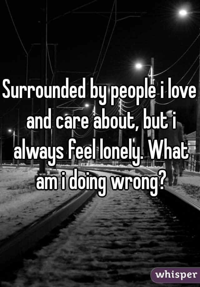 Surrounded by people i love and care about, but i always feel lonely. What am i doing wrong?