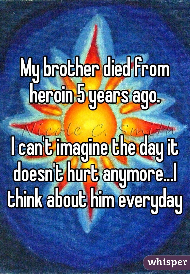 My brother died from heroin 5 years ago.   I can't imagine the day it doesn't hurt anymore...I think about him everyday