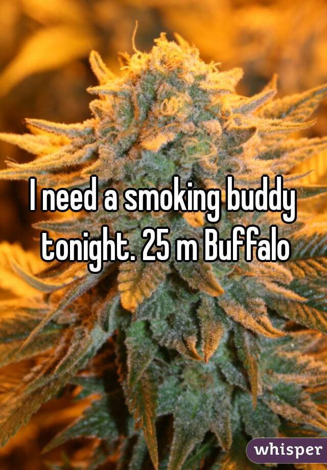 I need a smoking buddy tonight. 25 m Buffalo