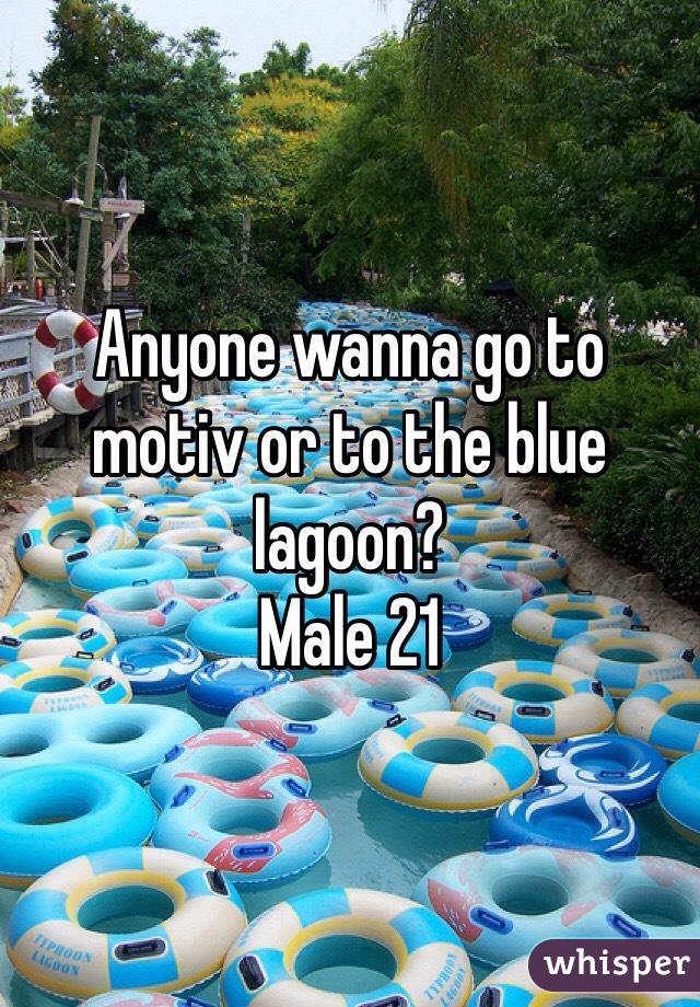 Anyone wanna go to motiv or to the blue lagoon?  Male 21