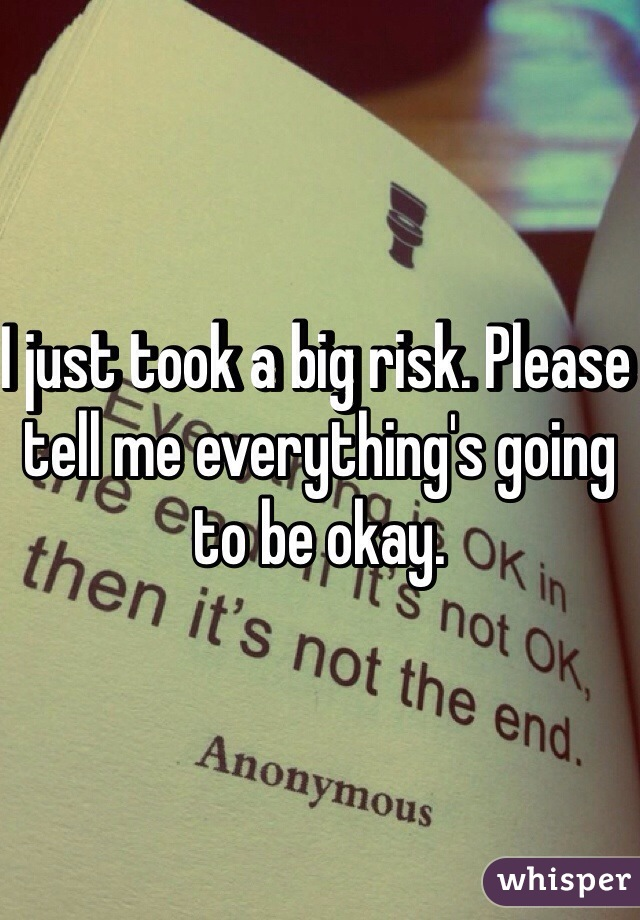 I just took a big risk. Please tell me everything's going to be okay.