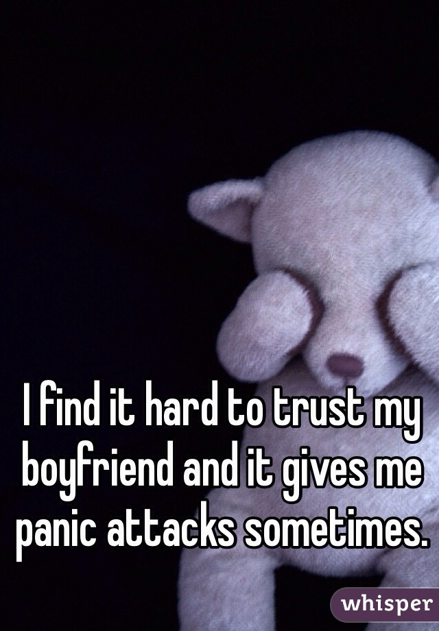 I find it hard to trust my boyfriend and it gives me panic attacks sometimes.