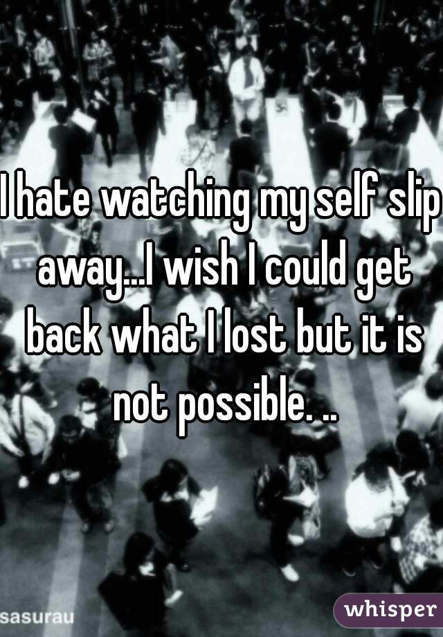 I hate watching my self slip away...I wish I could get back what I lost but it is not possible. ..