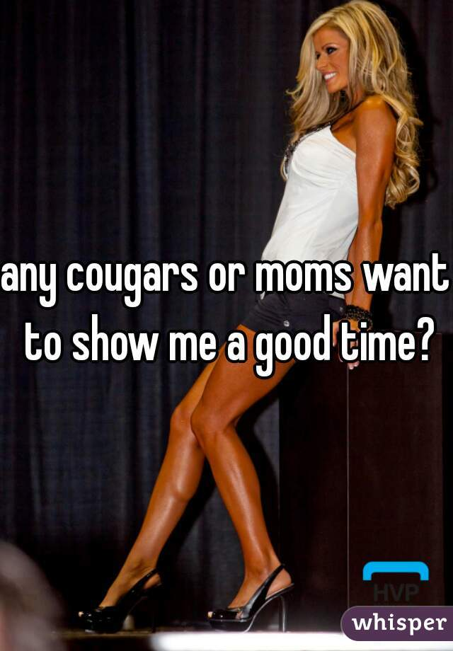 any cougars or moms want to show me a good time?