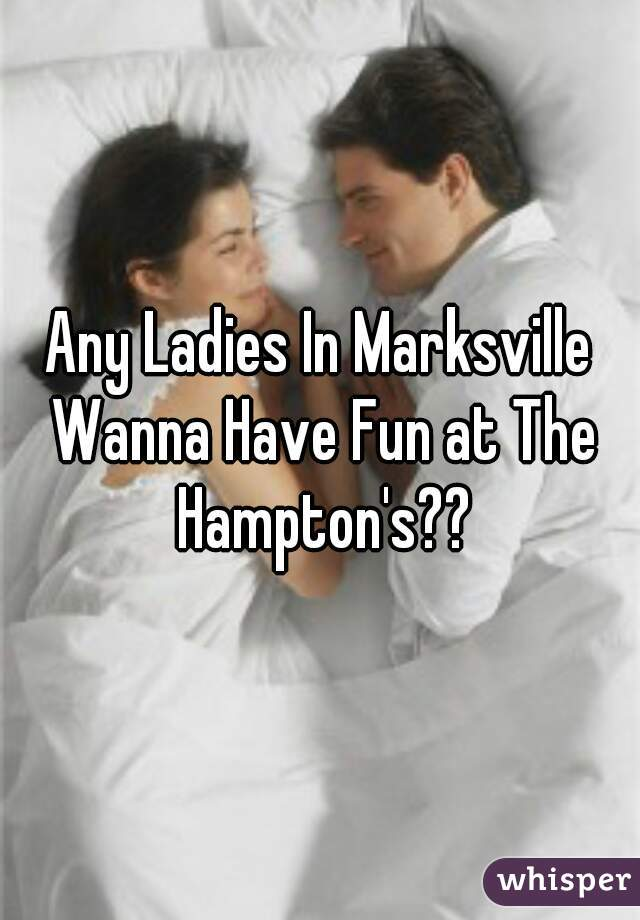 Any Ladies In Marksville Wanna Have Fun at The Hampton's??