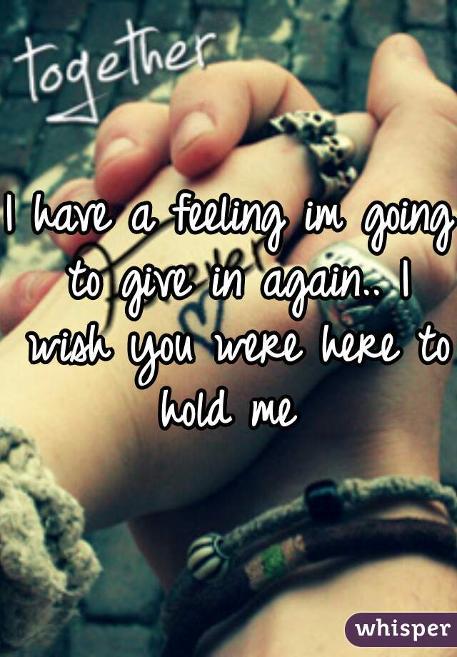 I have a feeling im going to give in again.. I wish you were here to hold me