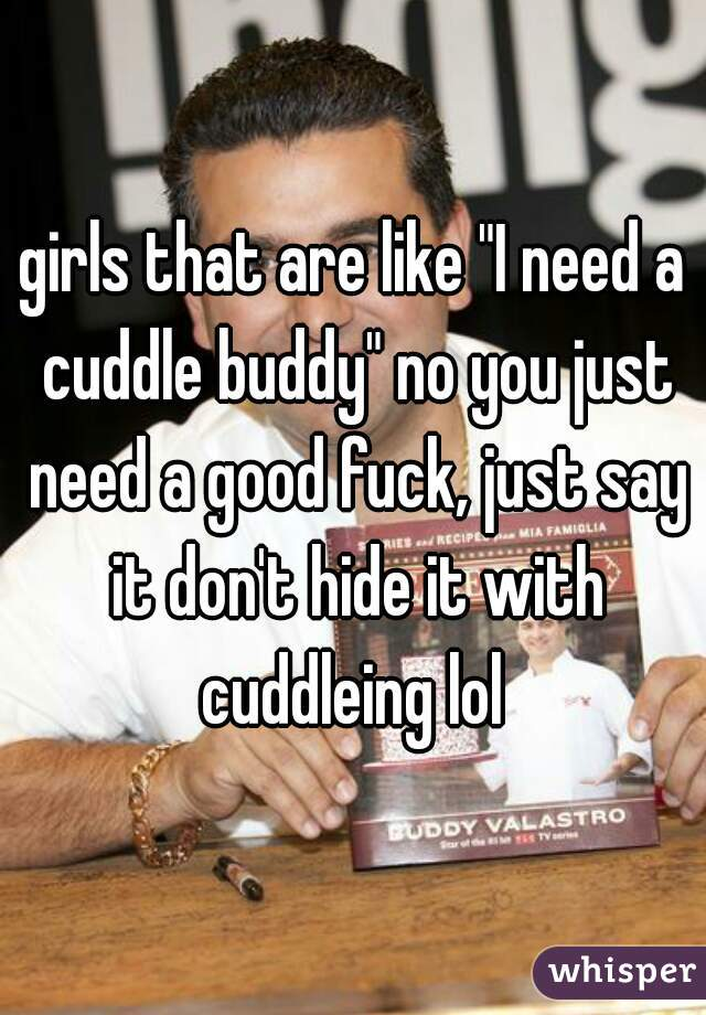 "girls that are like ""I need a cuddle buddy"" no you just need a good fuck, just say it don't hide it with cuddleing lol"