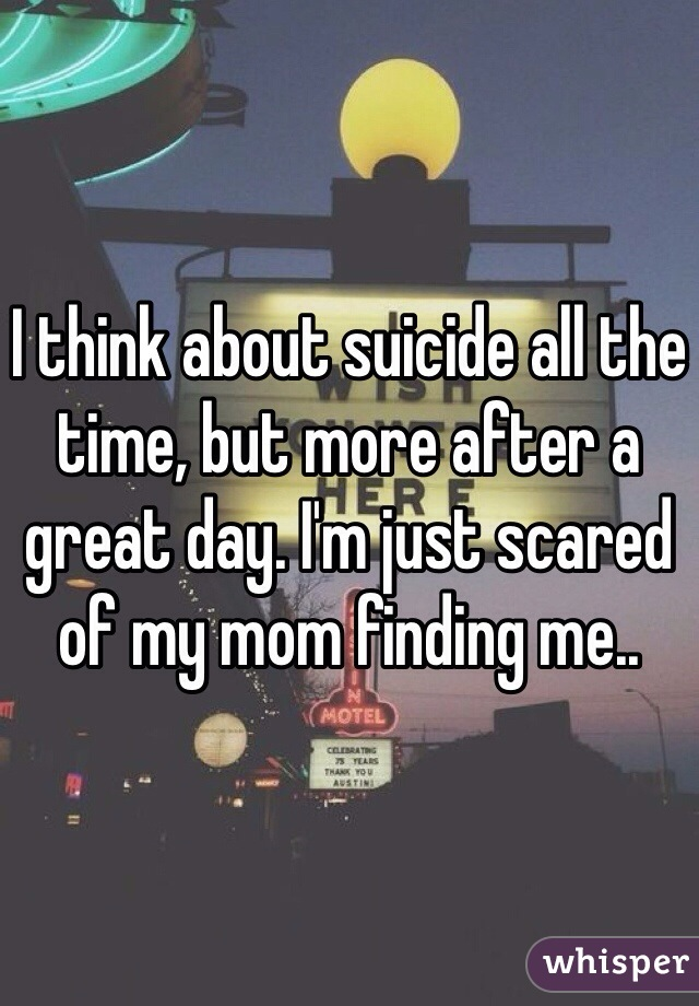 I think about suicide all the time, but more after a great day. I'm just scared of my mom finding me..