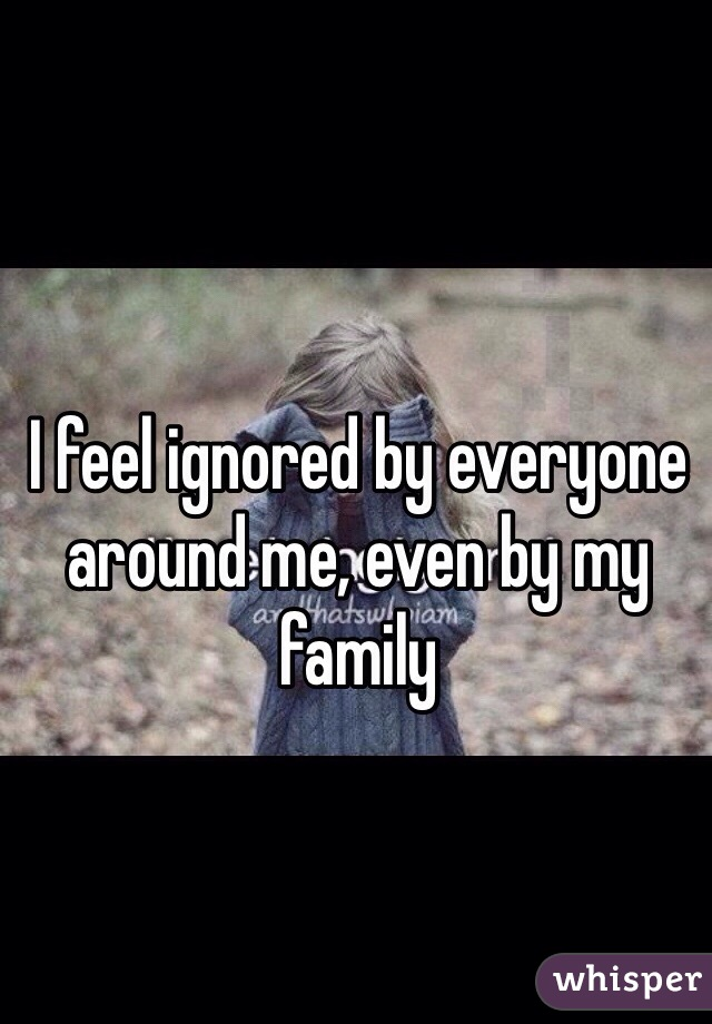 I feel ignored by everyone around me, even by my family