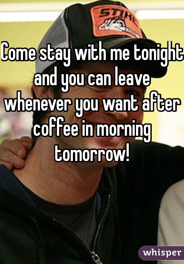 Come stay with me tonight and you can leave whenever you want after coffee in morning tomorrow!
