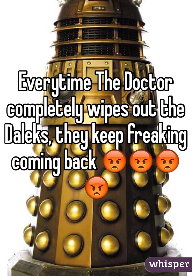 Everytime The Doctor completely wipes out the  Daleks, they keep freaking coming back 😡😡😡😡