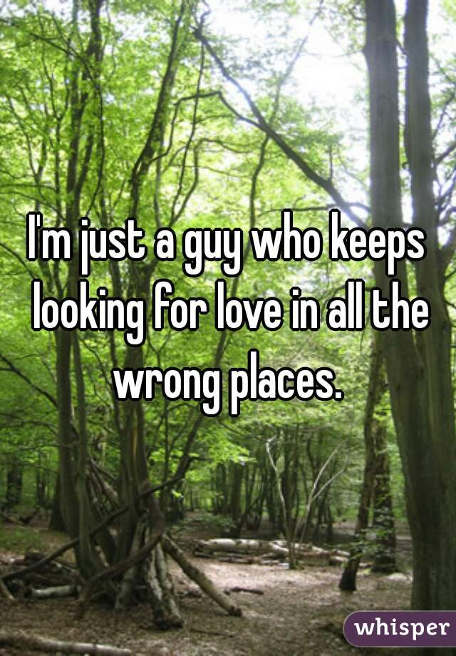 I'm just a guy who keeps looking for love in all the wrong places.