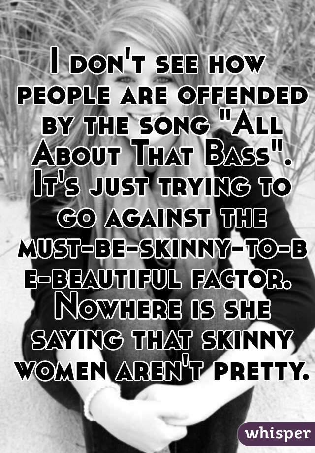 "I don't see how people are offended by the song ""All About That Bass"". It's just trying to go against the must-be-skinny-to-be-beautiful factor. Nowhere is she saying that skinny women aren't pretty."