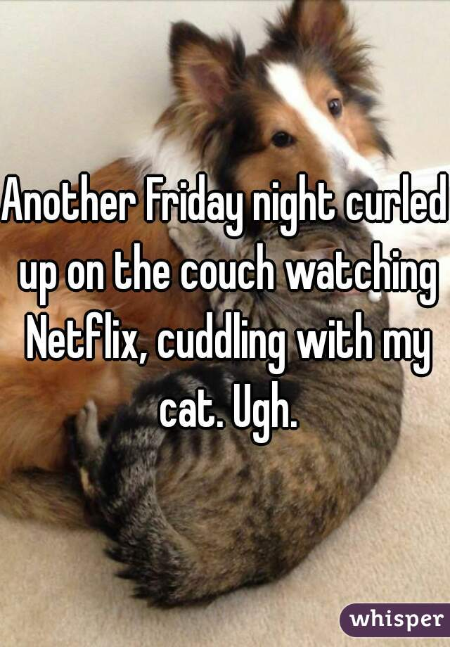 Another Friday night curled up on the couch watching Netflix, cuddling with my cat. Ugh.