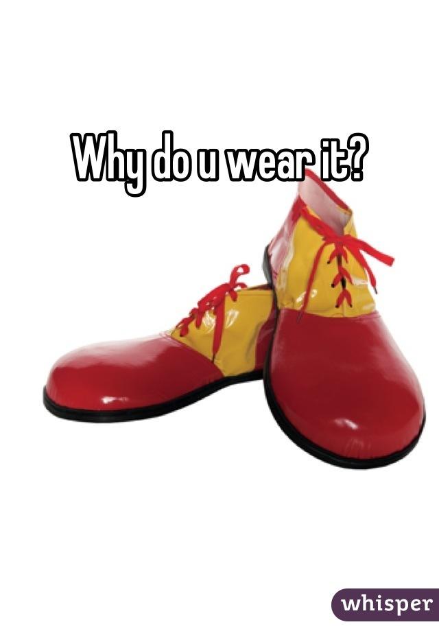 Why do u wear it?