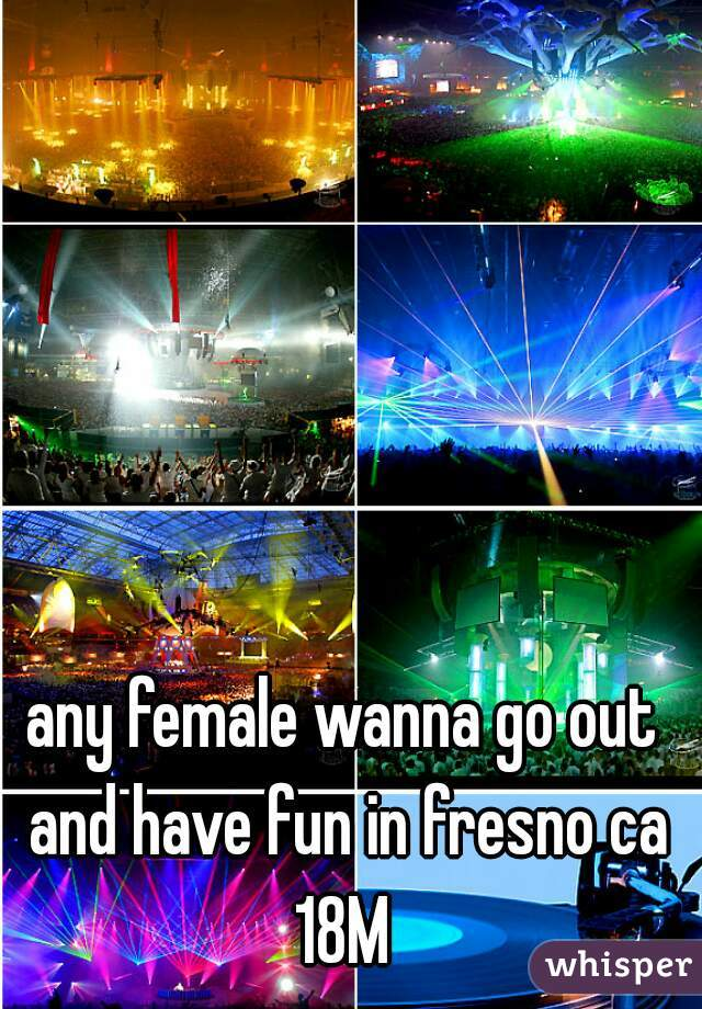 any female wanna go out and have fun in fresno ca 18M