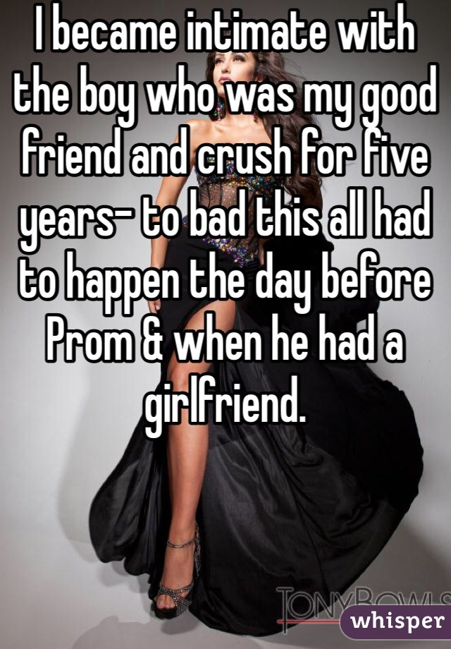 I became intimate with the boy who was my good friend and crush for five years- to bad this all had to happen the day before Prom & when he had a girlfriend.