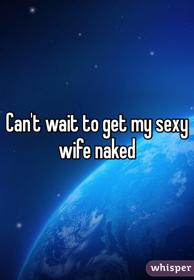Can't wait to get my sexy wife naked