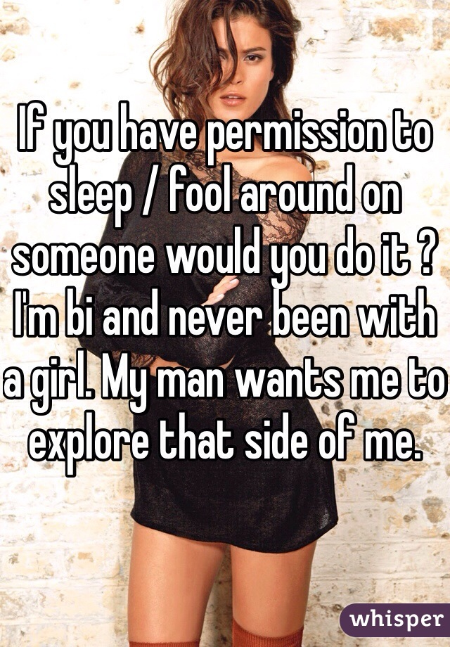 If you have permission to sleep / fool around on someone would you do it ? I'm bi and never been with a girl. My man wants me to explore that side of me.