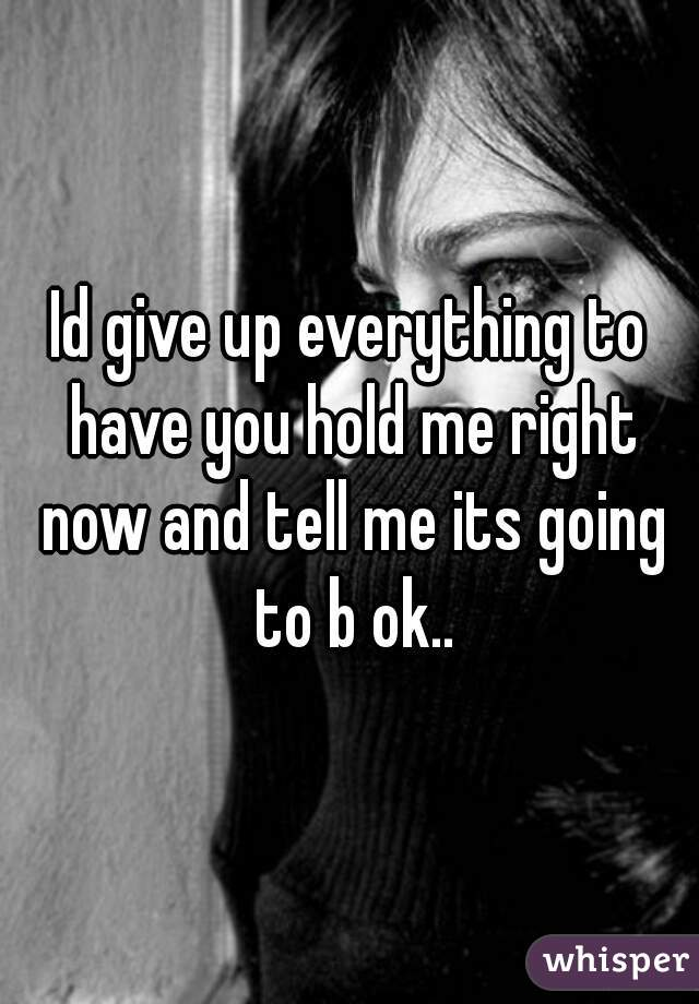 Id give up everything to have you hold me right now and tell me its going to b ok..
