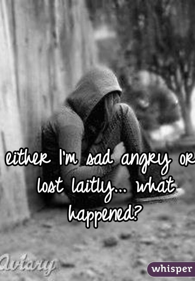 either I'm sad angry or lost laitly... what happened?