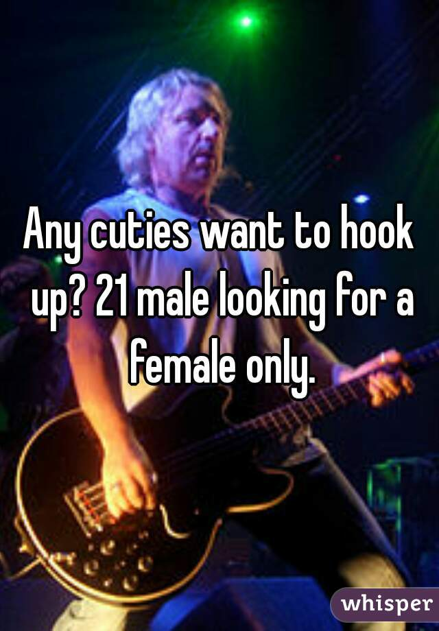 Any cuties want to hook up? 21 male looking for a female only.